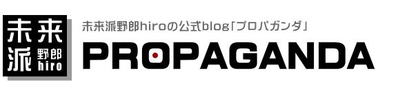 未来派野郎hiroの公式blog「プロパガンダ」